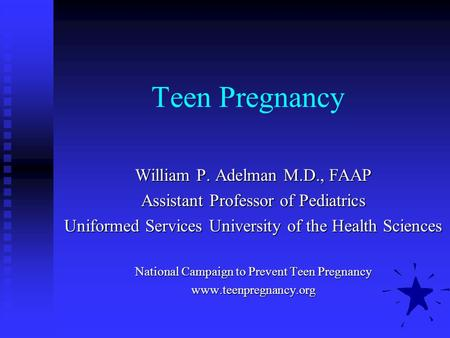 Teen Pregnancy William P. Adelman M.D., FAAP Assistant Professor of Pediatrics Uniformed Services University of the Health Sciences National Campaign to.