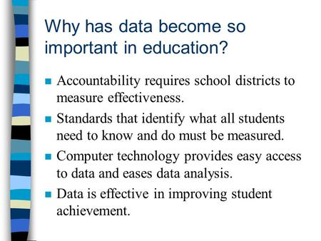 Why has data become so important in education? n Accountability requires school districts to measure effectiveness. n Standards that identify what all.