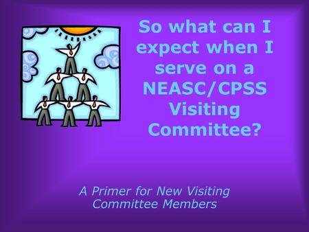 So what can I expect when I serve on a NEASC/CPSS Visiting Committee? A Primer for New Visiting Committee Members.