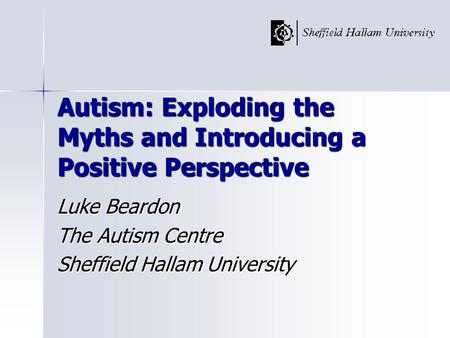 Autism: Exploding the Myths and Introducing a Positive Perspective Luke Beardon The Autism Centre Sheffield Hallam University.