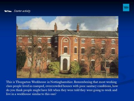  Starter activity This is Thurgarton Workhouse in Nottinghamshire. Remembering that most working class people lived in cramped, overcrowded houses with.
