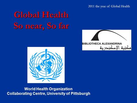 Global Health So near, So far World Health Organization Collaborating Centre, University of Pittsburgh 2011 the year of Global Health.