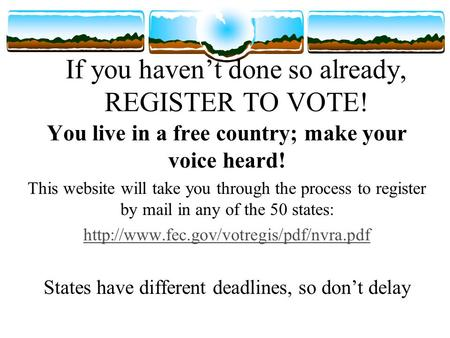 If you haven't done so already, REGISTER TO VOTE! You live in a free country; make your voice heard! This website will take you through the process to.