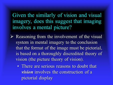 Given the similarly of vision and visual imagery, does this suggest that imaging involves a mental picture?  Reasoning from the involvement of the visual.