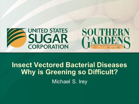 Insect Vectored Bacterial Diseases Why is Greening so Difficult? Michael S. Irey.