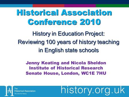 Historical Association Conference 2010 History in Education Project: Reviewing 100 years of history teaching in English state schools Jenny Keating and.