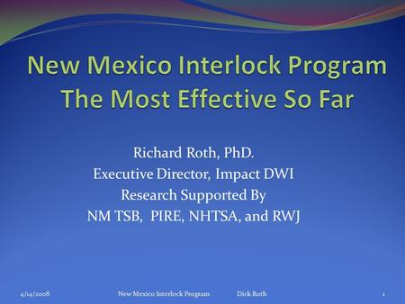 Richard Roth, PhD. Executive Director, Impact DWI Research Supported By NM TSB, PIRE, NHTSA, and RWJ 4/14/2008New Mexico Interlock Program Dick Roth1.
