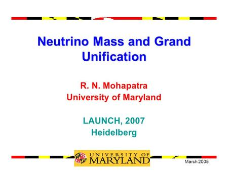 March 2005 Theme Group 2 Neutrino Mass and Grand Unification R. N. Mohapatra University of Maryland LAUNCH, 2007 Heidelberg.