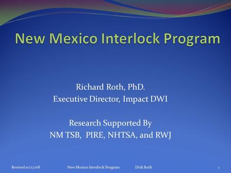 Richard Roth, PhD. Executive Director, Impact DWI Research Supported By NM TSB, PIRE, NHTSA, and RWJ Revised 10/27/08New Mexico Interlock Program Dick.