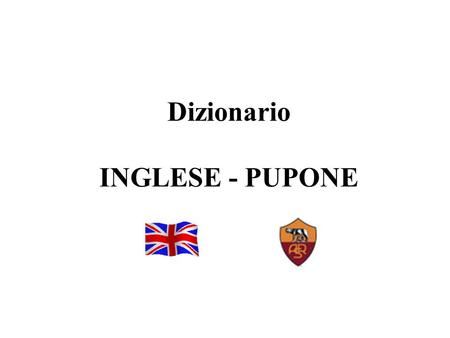 1 Dizionario INGLESE - PUPONE. 2 WHEN IT WANTS, IT WANTS quanno ce vo' ce vo' BUT MAKE ME THE PLEASURE ma famme 'r piacere DON'T EXTEND YOURSELF nun t'allargà.