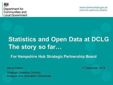 Statistics and Open Data at DCLG The story so far… Steve Peters Strategic Statistics Division Analysis and Innovation Directorate 11 December 2013 For.