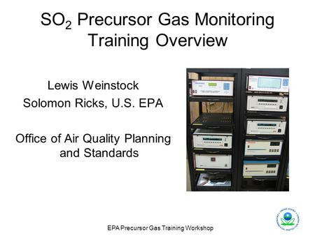EPA Precursor Gas Training Workshop SO 2 Precursor Gas Monitoring Training Overview Lewis Weinstock Solomon Ricks, U.S. EPA Office of Air Quality Planning.