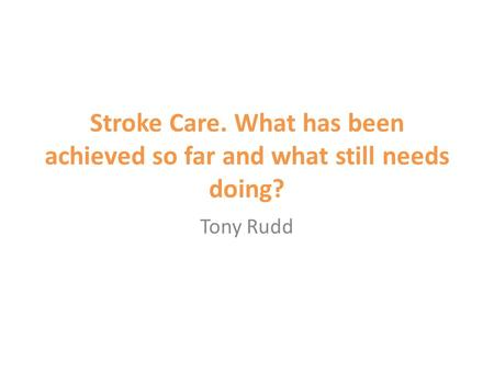 Stroke Care. What has been achieved so far and what still needs doing? Tony Rudd.