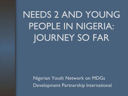 NEEDS 2 AND YOUNG PEOPLE IN NIGERIA: JOURNEY SO FAR Nigerian Youth Network on MDGs Development Partnership International.