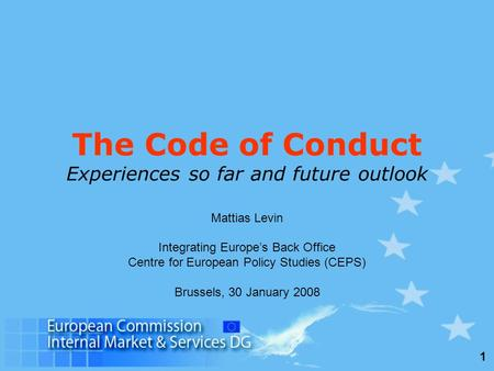 1 The Code of Conduct Experiences so far and future outlook Mattias Levin Integrating Europe's Back Office Centre for European Policy Studies (CEPS) Brussels,