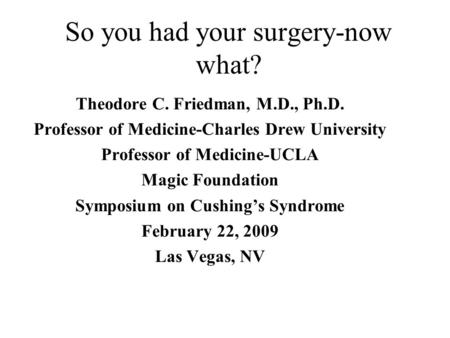 So you had your surgery-now what? Theodore C. Friedman, M.D., Ph.D. Professor of Medicine-Charles Drew University Professor of Medicine-UCLA Magic Foundation.