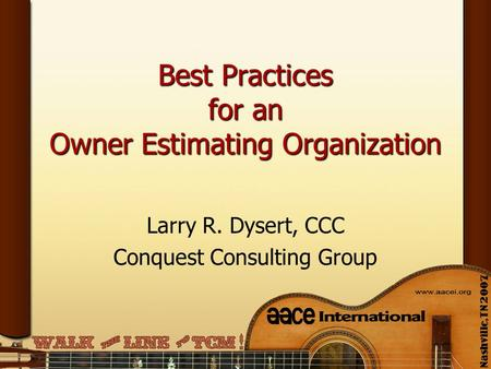 Best Practices for an Owner Estimating Organization Larry R. Dysert, CCC Conquest Consulting Group.