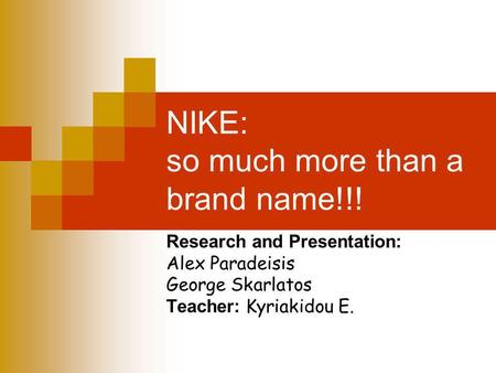 NIKE: so much more than a brand name!!! Research and Presentation: Alex Paradeisis George Skarlatos Teacher: Kyriakidou E.