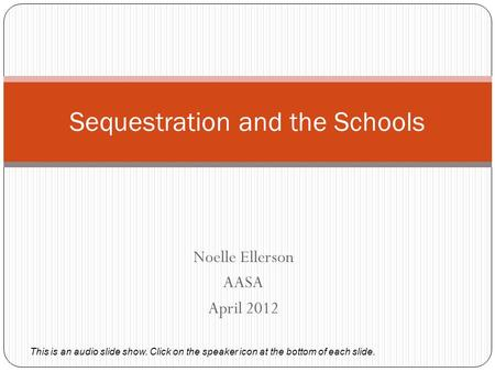Noelle Ellerson AASA April 2012 Sequestration and the Schools This is an audio slide show. Click on the speaker icon at the bottom of each slide.