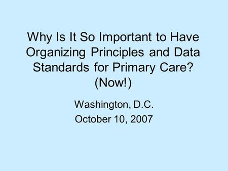 Why Is It So Important to Have Organizing Principles and Data Standards for Primary Care? (Now!) Washington, D.C. October 10, 2007.