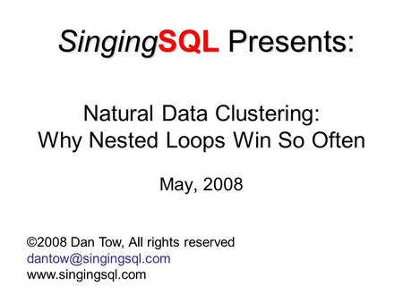 Natural Data Clustering: Why Nested Loops Win So Often May, 2008 ©2008 Dan Tow, All rights reserved  SingingSQL.