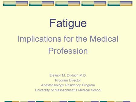 Fatigue Implications for the Medical Profession Eleanor M. Duduch M.D. Program Director Anesthesiology Residency Program University of Massachusetts Medical.