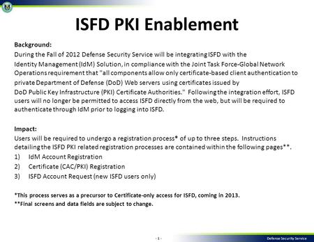 - 1 - Defense Security Service Background: During the Fall of 2012 Defense Security Service will be integrating ISFD with the Identity Management (IdM)