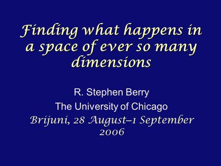 Finding what happens in a space of ever so many dimensions R. Stephen Berry The University of Chicago Brijuni, 28 August – 1 September 2006.