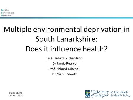 Multiple Environmental Deprivation Multiple environmental deprivation in South Lanarkshire: Does it influence health? Dr Elizabeth Richardson Dr Jamie.