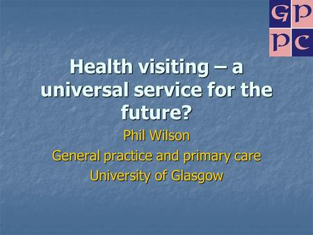 Health visiting – a universal service for the future? Phil Wilson General practice and primary care University of Glasgow.