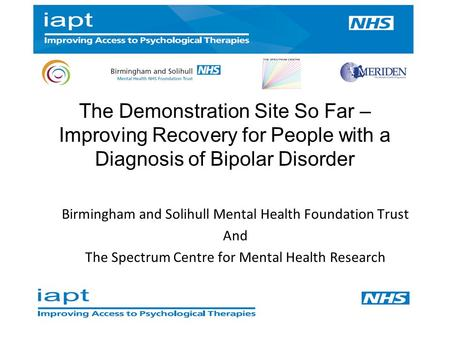 The Demonstration Site So Far – Improving Recovery for People with a Diagnosis of Bipolar Disorder Birmingham and Solihull Mental Health Foundation Trust.