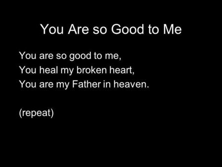 You Are so Good to Me You are so good to me, You heal my broken heart, You are my Father in heaven. (repeat)