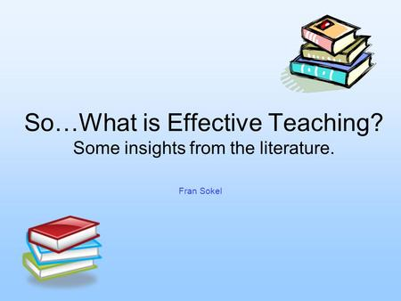 So…What is Effective Teaching? Some insights from the literature. Fran Sokel.