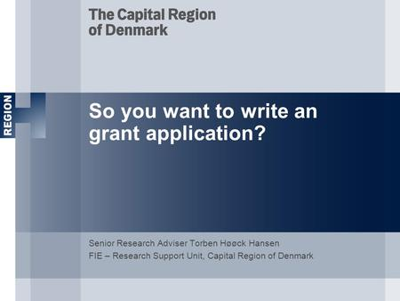 So you want to write an grant application? Senior Research Adviser Torben Høøck Hansen FIE – Research Support Unit, Capital Region of Denmark.