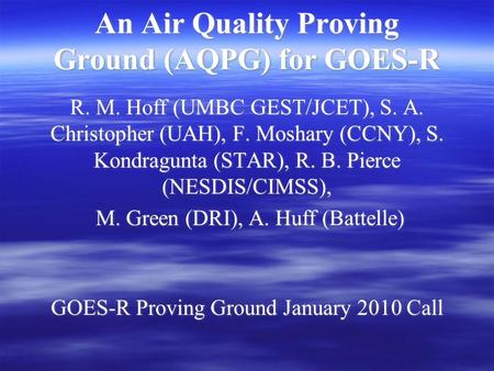 An Air Quality Proving Ground (AQPG) for GOES-R R. M. Hoff (UMBC GEST/JCET), S. A. Christopher (UAH), F. Moshary (CCNY), S. Kondragunta (STAR), R. B. Pierce.