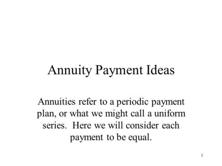 1 Annuity Payment Ideas Annuities refer to a periodic payment plan, or what we might call a uniform series. Here we will consider each payment to be equal.