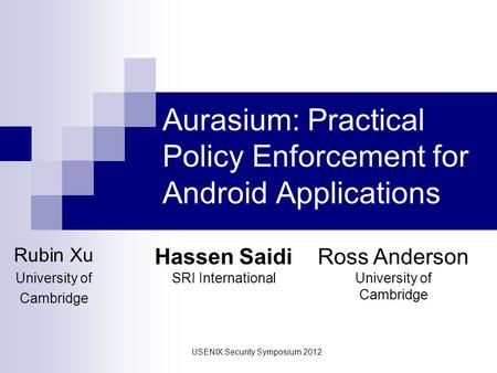 Aurasium: Practical Policy Enforcement for Android Applications Rubin Xu University of Cambridge Hassen Saidi SRI International Ross Anderson University.
