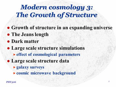 PHY306 1 Modern cosmology 3: The Growth of Structure Growth of structure in an expanding universe The Jeans length Dark matter Large scale structure simulations.