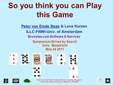 Peter van Emde Boas: So you think you can play this game ? Symposium Driven by Search, Maastricht, 20110524 So you think you can Play this Game Peter van.