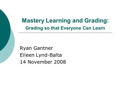 Mastery Learning and Grading: Grading so that Everyone Can Learn Ryan Gantner Eileen Lynd-Balta 14 November 2008.