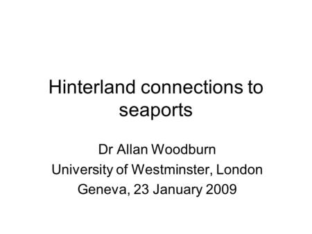 Hinterland connections to seaports Dr Allan Woodburn University of Westminster, London Geneva, 23 January 2009.