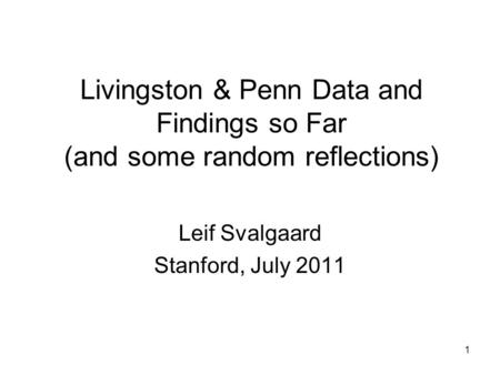 1 Livingston & Penn Data and Findings so Far (and some random reflections) Leif Svalgaard Stanford, July 2011.