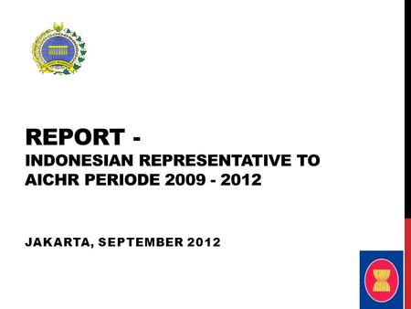 REPORT - INDONESIAN REPRESENTATIVE TO AICHR PERIODE 2009 - 2012 JAKARTA, SEPTEMBER 2012.