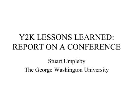 Y2K LESSONS LEARNED: REPORT ON A CONFERENCE Stuart Umpleby The George Washington University.