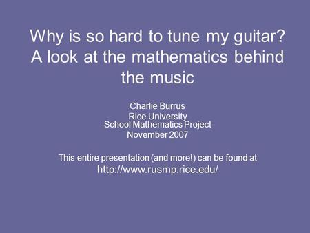 Why is so hard to tune my guitar? A look at the mathematics behind the music Charlie Burrus Rice University School Mathematics Project November 2007 This.