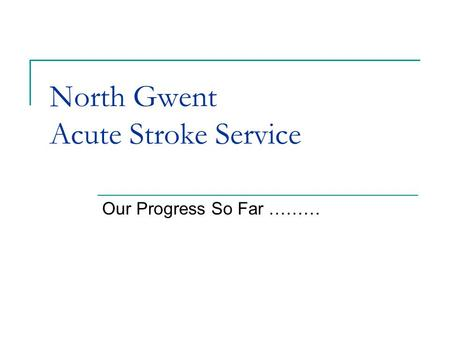 North Gwent Acute Stroke Service Our Progress So Far ………