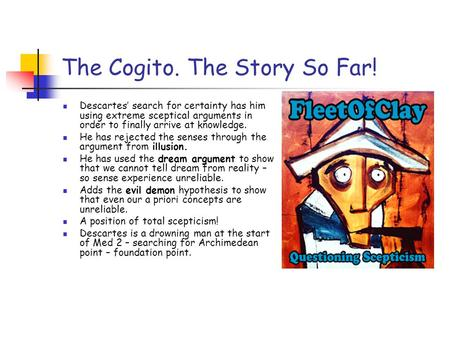 The Cogito. The Story So Far! Descartes' search for certainty has him using extreme sceptical arguments in order to finally arrive at knowledge. He has.