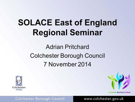 SOLACE East of England Regional Seminar Adrian Pritchard Colchester Borough Council 7 November 2014.