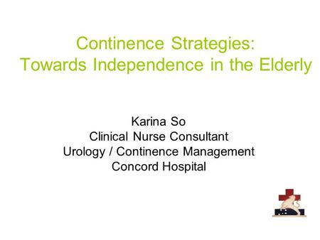 Continence Strategies: Towards Independence in the Elderly Karina So Clinical Nurse Consultant Urology / Continence Management Concord Hospital.