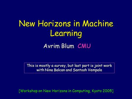 New Horizons in Machine Learning Avrim Blum CMU This is mostly a survey, but last part is joint work with Nina Balcan and Santosh Vempala [Workshop on.